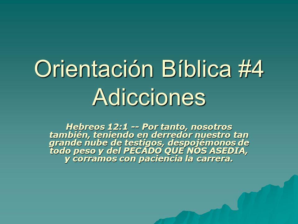 Orientación Bíblica #4 Adicciones Hebreos 12:1 -- Por tanto, nosotros también, teniendo en derredor nuestro tan grande nube de testigos, despojémonos de todo peso y del PECADO QUE NOS ASEDIA, y corramos con paciencia la carrera.