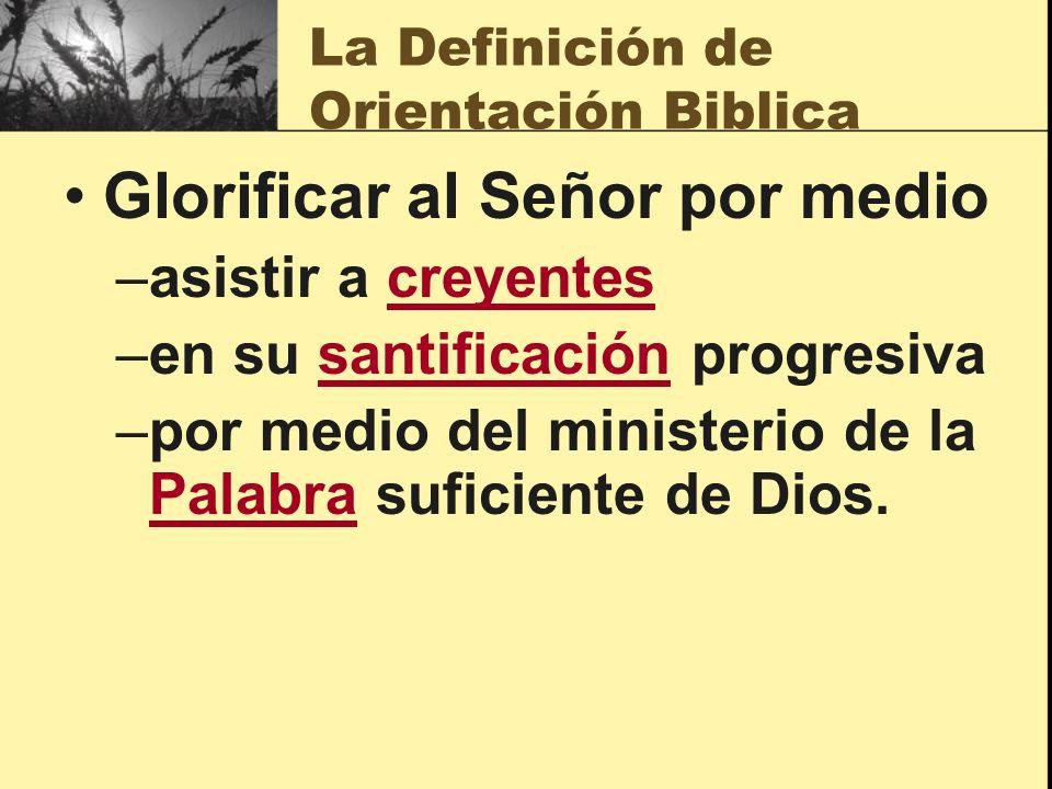 La Definición de Orientación Biblica Glorificar al Señor por medio –asistir a creyentes –en su santificación progresiva –por medio del ministerio de la Palabra suficiente de Dios.