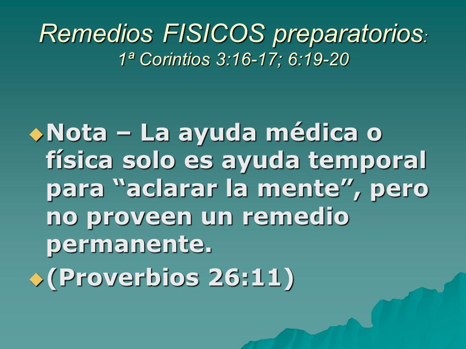 Remedios FISICOS preparatorios : 1ª Corintios 3:16-17; 6:19-20 Nota – La ayuda médica o física solo es ayuda temporal para aclarar la mente, pero no proveen un remedio permanente.