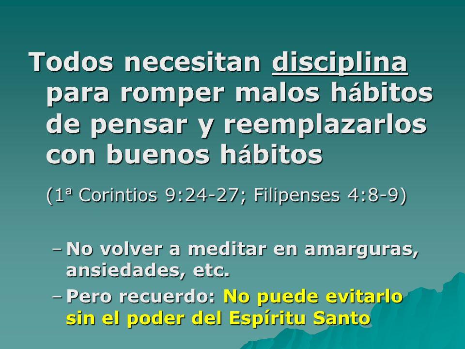 Todos necesitan disciplina para romper malos h á bitos de pensar y reemplazarlos con buenos h á bitos (1 ª Corintios 9:24-27; Filipenses 4:8-9) –No volver a meditar en amarguras, ansiedades, etc.