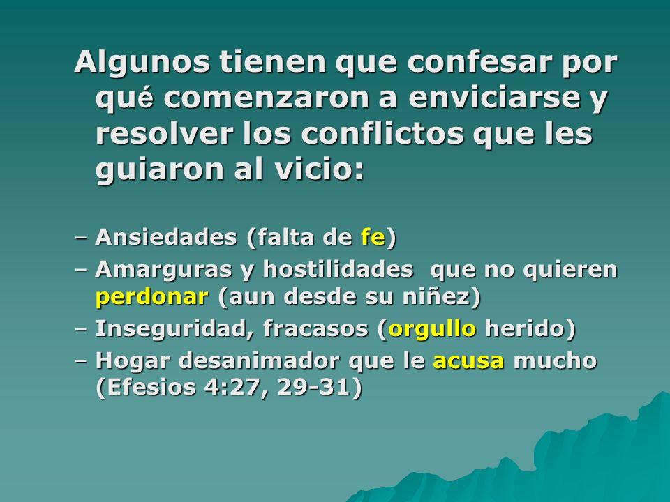 Algunos tienen que confesar por qu é comenzaron a enviciarse y resolver los conflictos que les guiaron al vicio: –Ansiedades (falta de fe) –Amarguras y hostilidades que no quieren perdonar (aun desde su niñez) –Inseguridad, fracasos (orgullo herido) –Hogar desanimador que le acusa mucho (Efesios 4:27, 29-31)