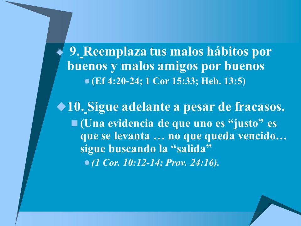 9.Reemplaza tus malos hábitos por buenos y malos amigos por buenos (Ef 4:20-24; 1 Cor 15:33; Heb.