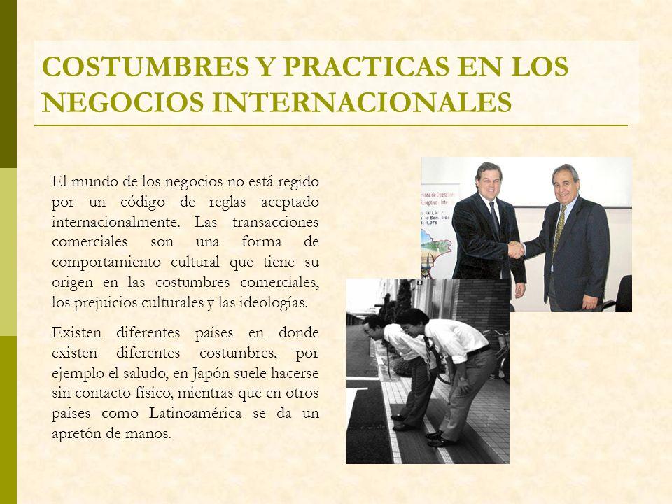 COSTUMBRES Y PRACTICAS EN LOS NEGOCIOS INTERNACIONALES El mundo de los negocios no está regido por un código de reglas aceptado internacionalmente. La