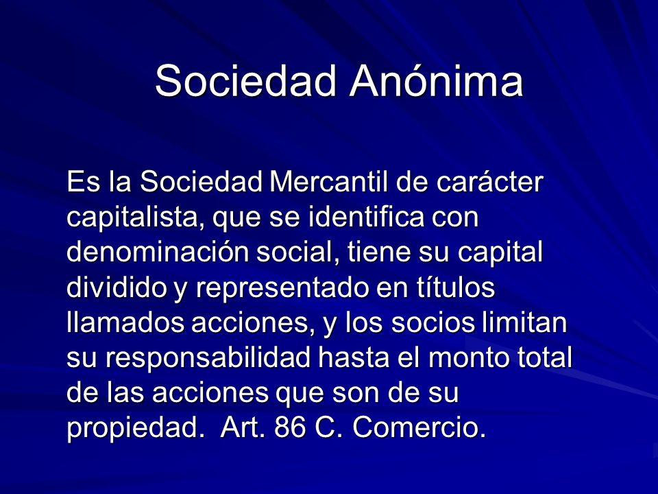 Sociedad Anónima Es la Sociedad Mercantil de carácter capitalista, que se identifica con denominación social, tiene su capital dividido y representado