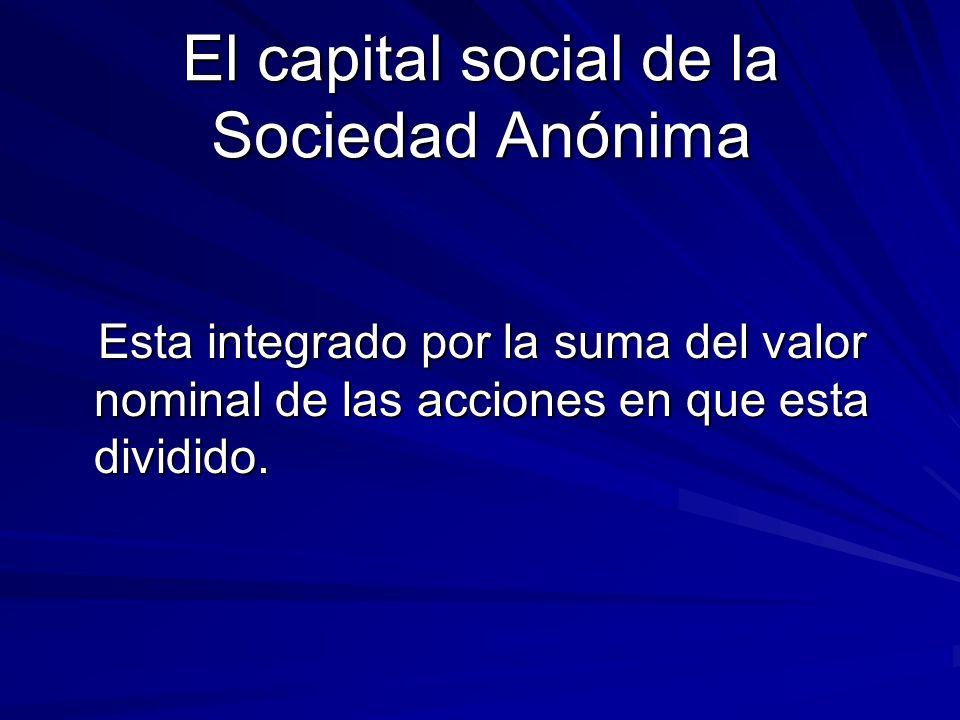 El capital social de la Sociedad Anónima Esta integrado por la suma del valor nominal de las acciones en que esta dividido. Esta integrado por la suma
