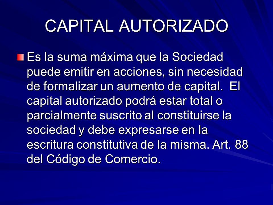 CAPITAL AUTORIZADO Es la suma máxima que la Sociedad puede emitir en acciones, sin necesidad de formalizar un aumento de capital. El capital autorizad