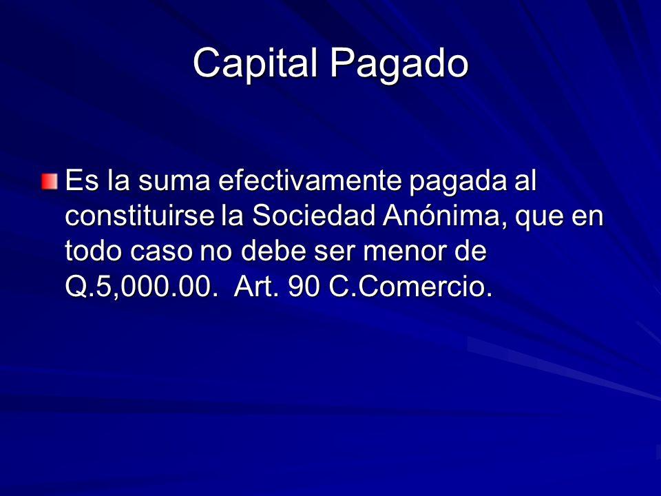 Capital Pagado Es la suma efectivamente pagada al constituirse la Sociedad Anónima, que en todo caso no debe ser menor de Q.5,000.00. Art. 90 C.Comerc