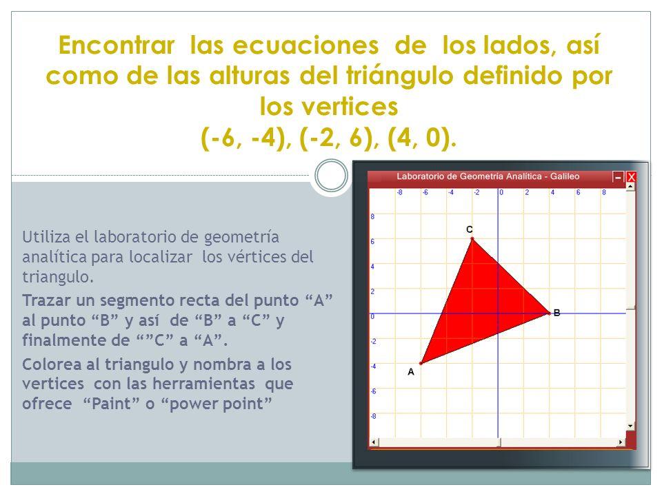 Encontrar las ecuaciones de los lados, así como de las alturas del triángulo definido por los vertices (-6, -4), (-2, 6), (4, 0). Utiliza el laborator