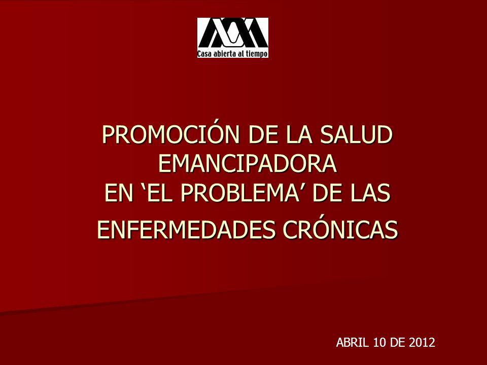 PROMOCIÓN DE LA SALUD EMANCIPADORA EN EL PROBLEMA DE LAS ENFERMEDADES CRÓNICAS ABRIL 10 DE 2012