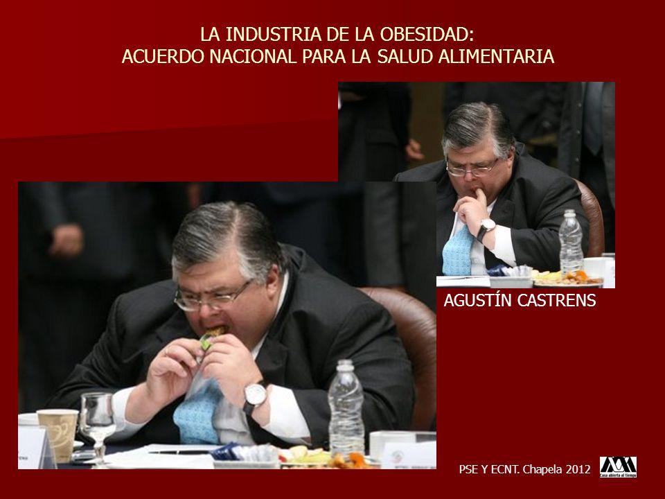 LA INDUSTRIA DE LA OBESIDAD: ACUERDO NACIONAL PARA LA SALUD ALIMENTARIA PSE Y ECNT. Chapela 2012 AGUSTÍN CASTRENS