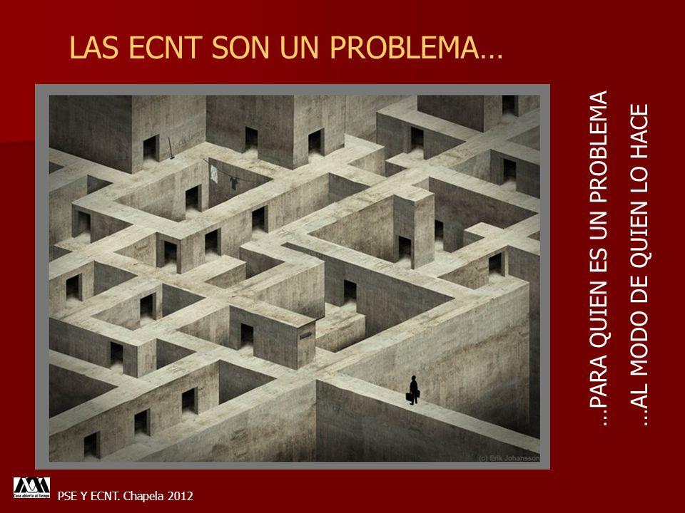 PSE Y ECNT. Chapela 2012 LAS ECNT SON UN PROBLEMA… …PARA QUIEN ES UN PROBLEMA …AL MODO DE QUIEN LO HACE