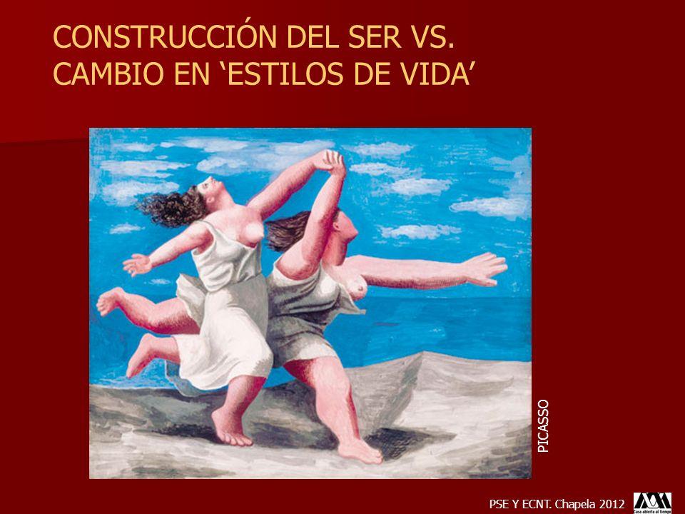 CONSTRUCCIÓN DEL SER VS. CAMBIO EN ESTILOS DE VIDA PICASSO PSE Y ECNT. Chapela 2012