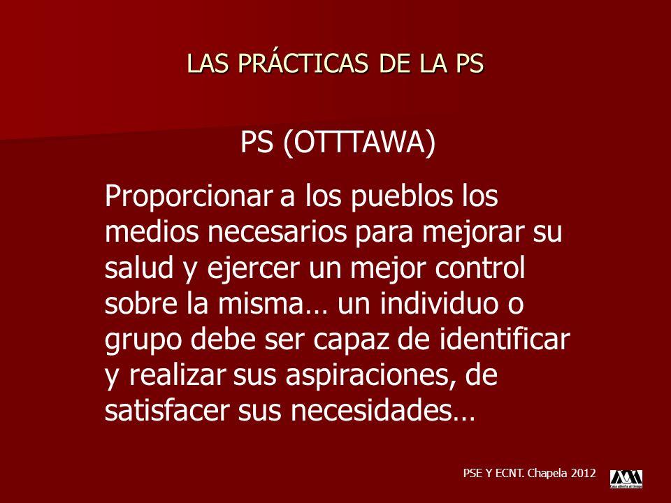 LAS PRÁCTICAS DE LA PS PSE Y ECNT. Chapela 2012 PS (OTTTAWA) Proporcionar a los pueblos los medios necesarios para mejorar su salud y ejercer un mejor