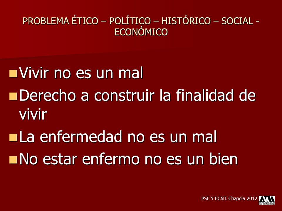 PROBLEMA ÉTICO – POLÍTICO – HISTÓRICO – SOCIAL - ECONÓMICO Vivir no es un mal Vivir no es un mal Derecho a construir la finalidad de vivir Derecho a c