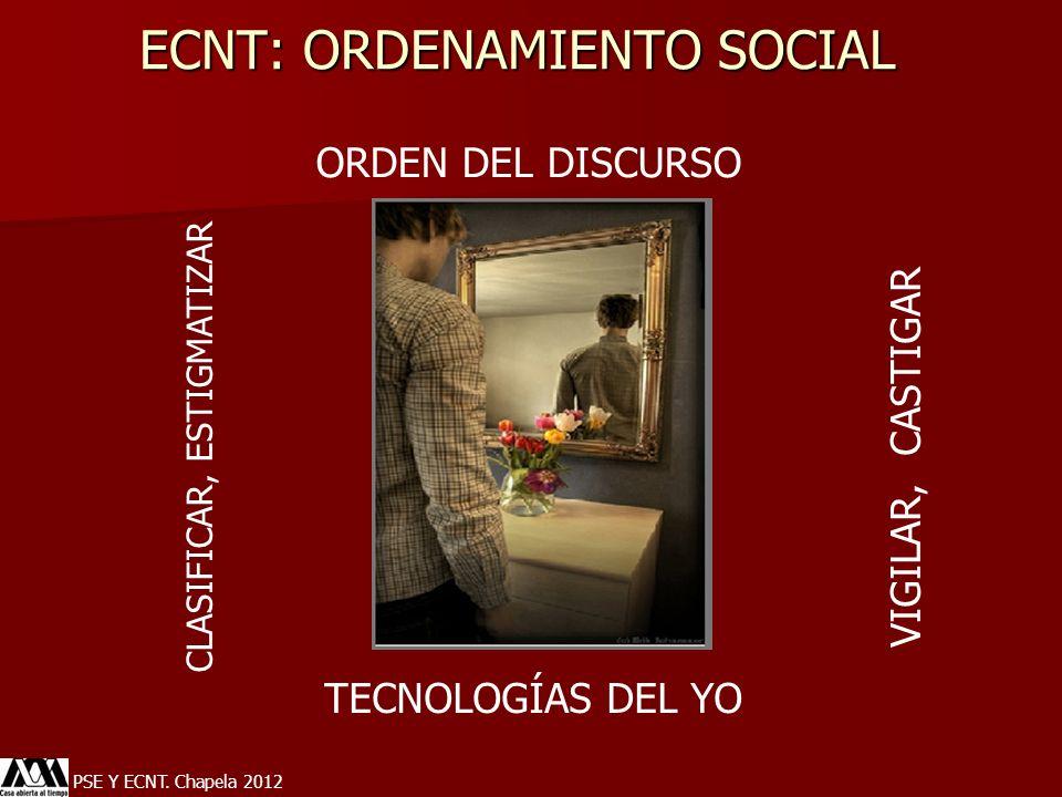 ECNT: ORDENAMIENTO SOCIAL PSE Y ECNT. Chapela 2012 ORDEN DEL DISCURSO VIGILAR, CASTIGAR CLASIFICAR, ESTIGMATIZAR TECNOLOGÍAS DEL YO