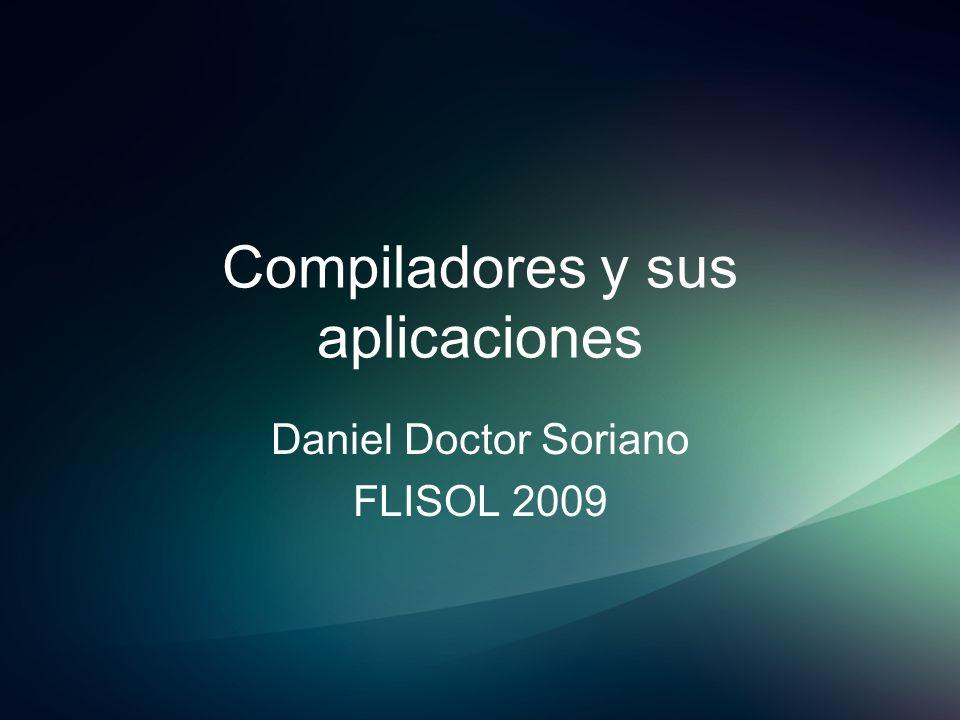 Compiladores y sus aplicaciones Daniel Doctor Soriano FLISOL 2009