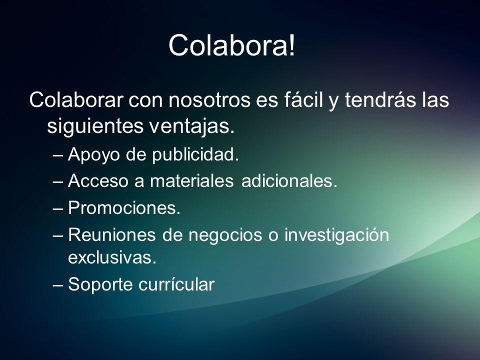 Colabora! Colaborar con nosotros es fácil y tendrás las siguientes ventajas. –Apoyo de publicidad. –Acceso a materiales adicionales. –Promociones. –Re