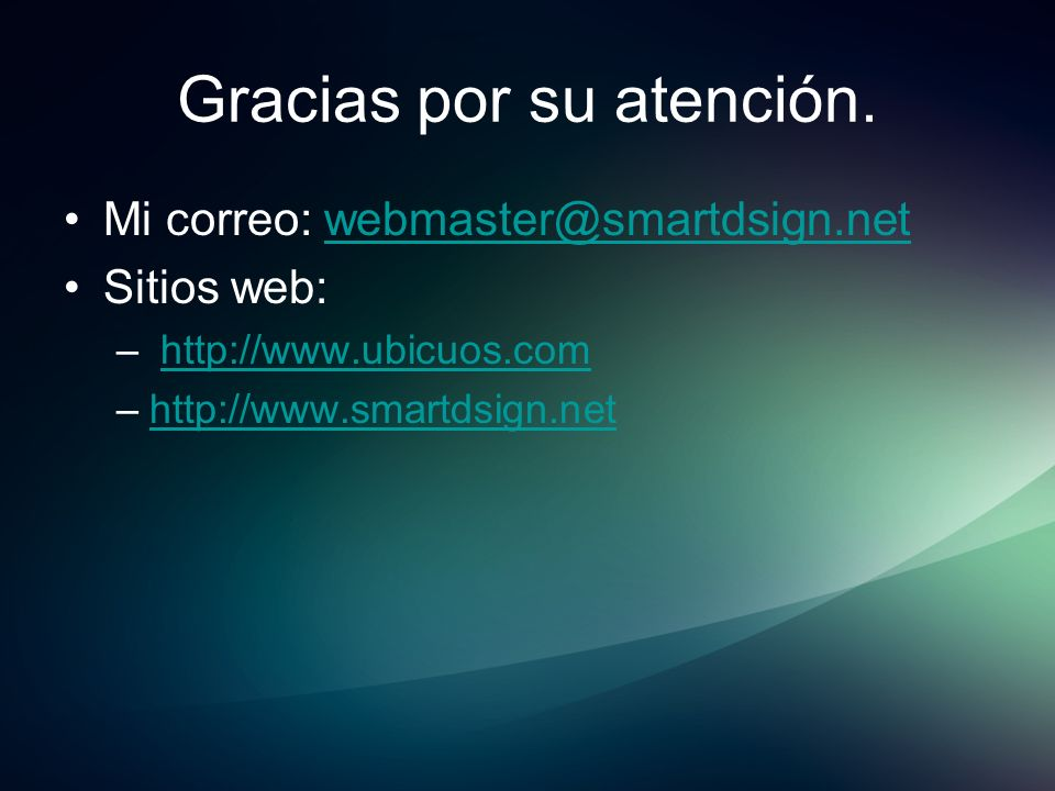 Gracias por su atención. Mi correo: webmaster@smartdsign.netwebmaster@smartdsign.net Sitios web: – http://www.ubicuos.comhttp://www.ubicuos.com –http: