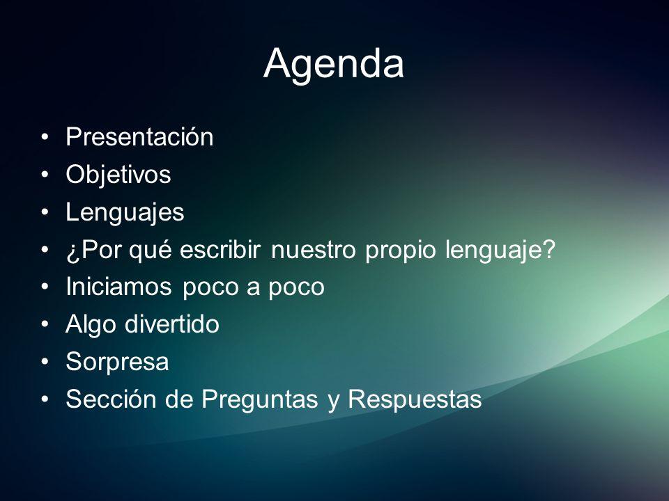 Agenda Presentación Objetivos Lenguajes ¿Por qué escribir nuestro propio lenguaje? Iniciamos poco a poco Algo divertido Sorpresa Sección de Preguntas