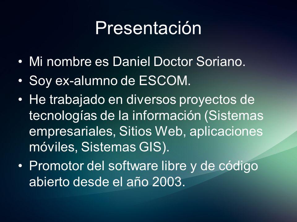 Presentación Mi nombre es Daniel Doctor Soriano. Soy ex-alumno de ESCOM. He trabajado en diversos proyectos de tecnologías de la información (Sistemas