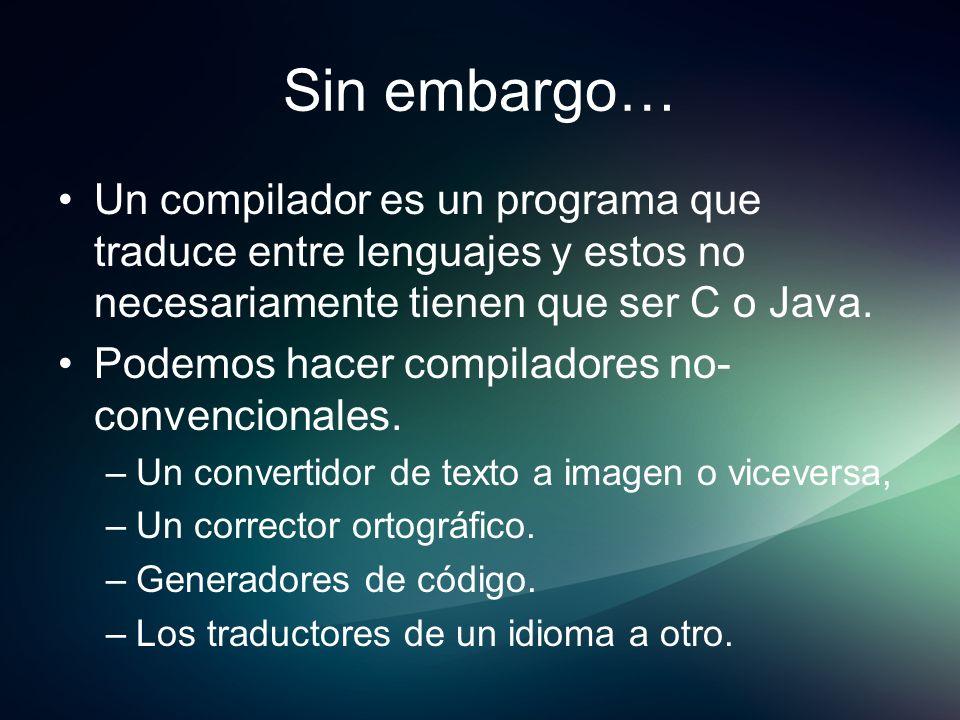 Sin embargo… Un compilador es un programa que traduce entre lenguajes y estos no necesariamente tienen que ser C o Java. Podemos hacer compiladores no