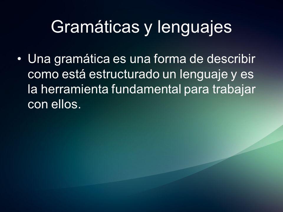 Gramáticas y lenguajes Una gramática es una forma de describir como está estructurado un lenguaje y es la herramienta fundamental para trabajar con el