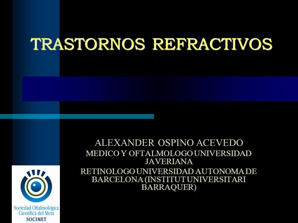 TRASTORNOS REFRACTIVOS ALEXANDER OSPINO ACEVEDO MEDICO Y OFTALMOLOGO UNIVERSIDAD JAVERIANA RETINOLOGO UNIVERSIDAD AUTONOMA DE BARCELONA (INSTITUT UNIV