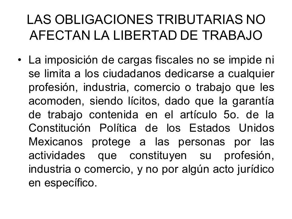 LAS OBLIGACIONES TRIBUTARIAS NO AFECTAN LA LIBERTAD DE TRABAJO La imposición de cargas fiscales no se impide ni se limita a los ciudadanos dedicarse a