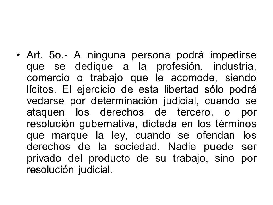 Art. 5o.- A ninguna persona podrá impedirse que se dedique a la profesión, industria, comercio o trabajo que le acomode, siendo lícitos. El ejercicio