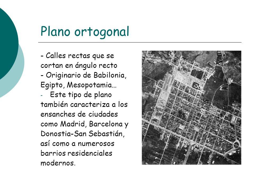 Plano ortogonal - Calles rectas que se cortan en ángulo recto - Originario de Babilonia, Egipto, Mesopotamia… - Este tipo de plano también caracteriza