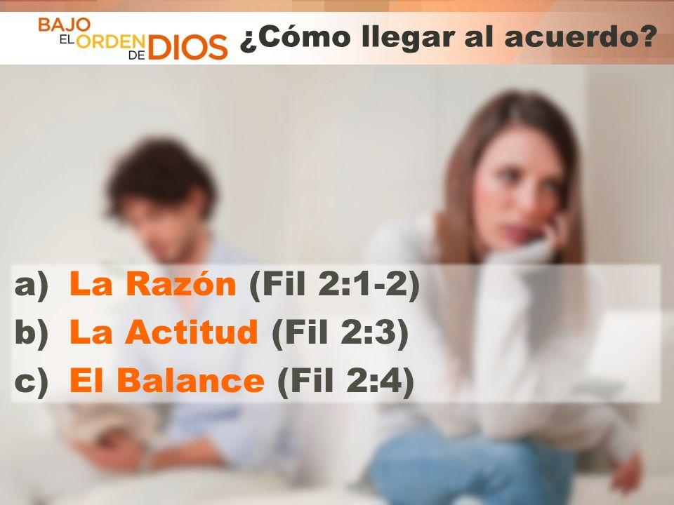 © 2013 Todos los derechos reservados ® Bajo el Orden de Dios es una marca registrada ¿Cómo llegar al acuerdo? a)La Razón (Fil 2:1-2) b)La Actitud (Fil