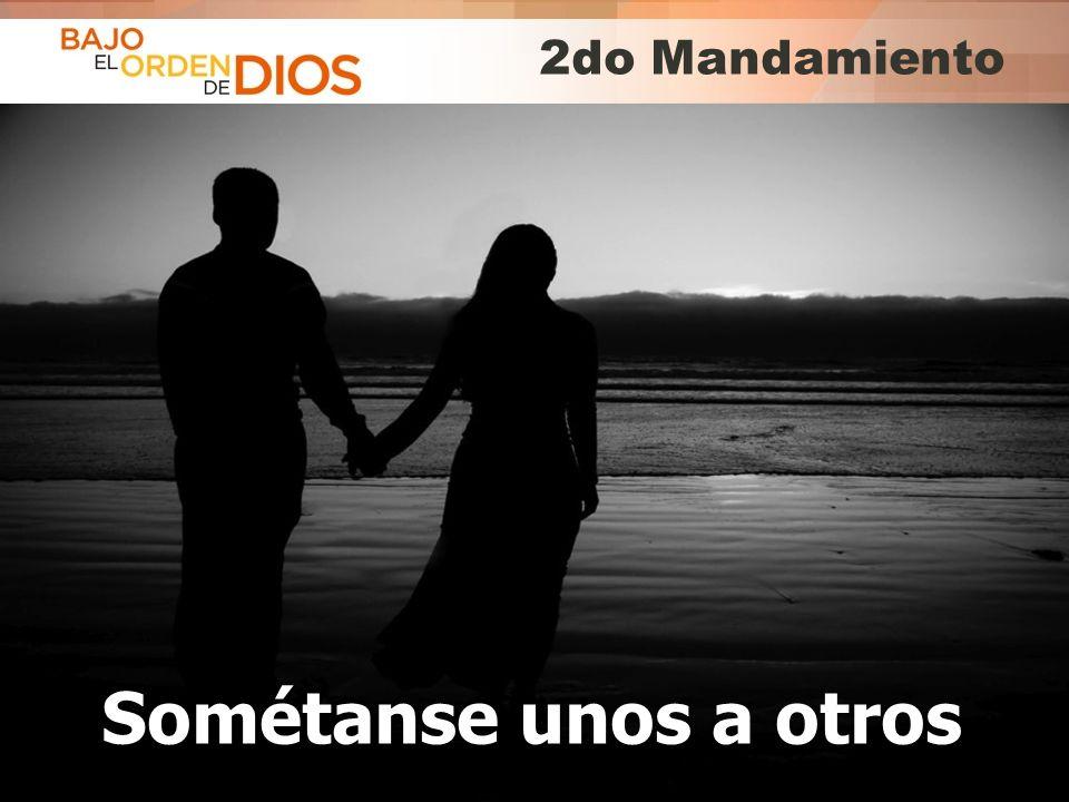 © 2013 Todos los derechos reservados ® Bajo el Orden de Dios es una marca registrada 2do Mandamiento Sométanse unos a otros