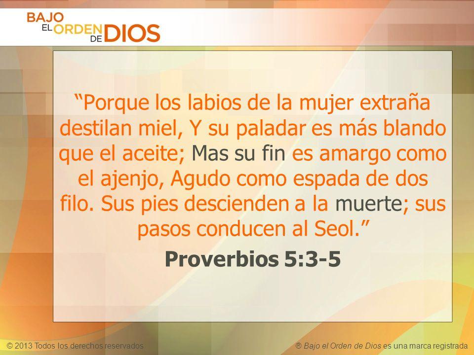 © 2013 Todos los derechos reservados ® Bajo el Orden de Dios es una marca registrada Porque los labios de la mujer extraña destilan miel, Y su paladar