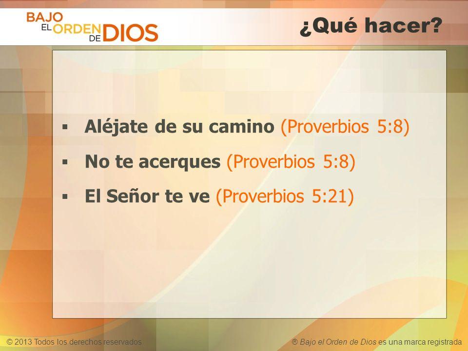 © 2013 Todos los derechos reservados ® Bajo el Orden de Dios es una marca registrada ¿Qué hacer? Aléjate de su camino (Proverbios 5:8) No te acerques