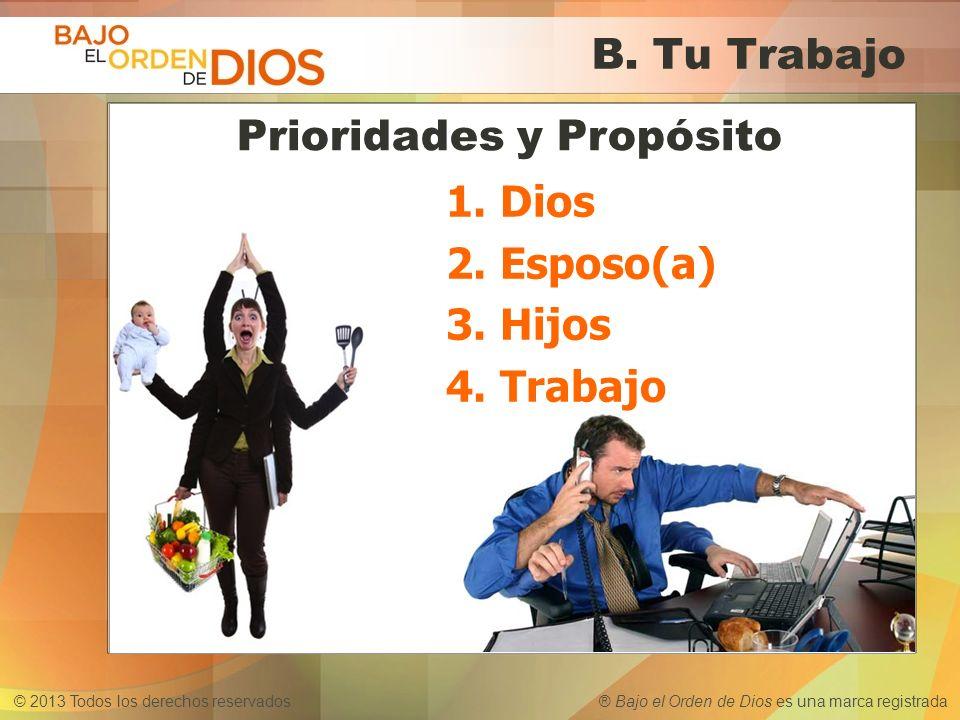 © 2013 Todos los derechos reservados ® Bajo el Orden de Dios es una marca registrada B. Tu Trabajo 1.Dios 2.Esposo(a) 3.Hijos 4.Trabajo Prioridades y