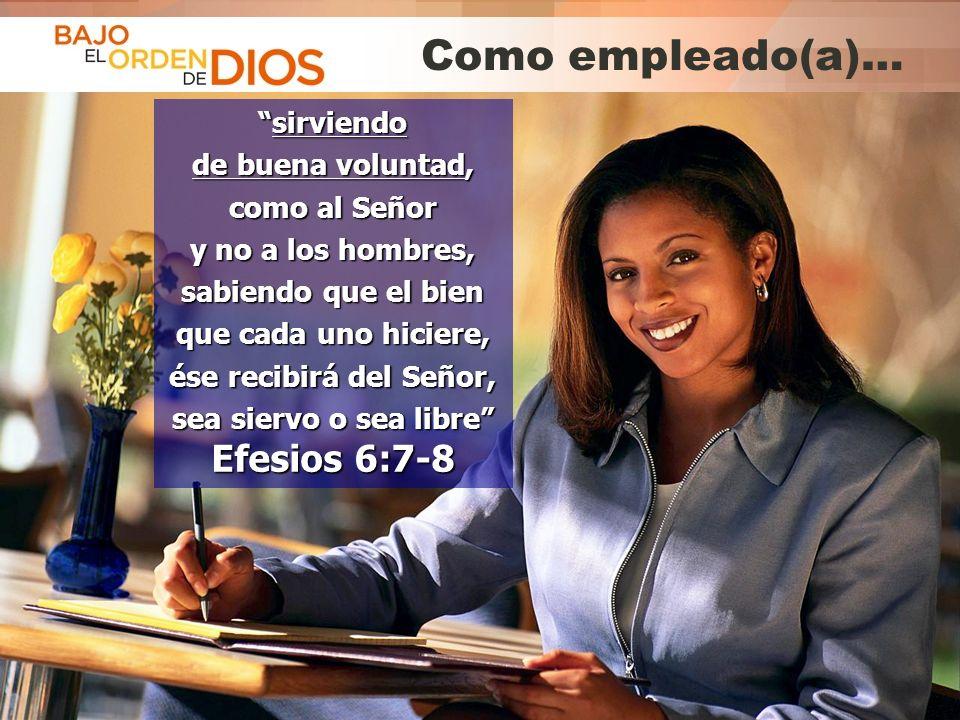 © 2013 Todos los derechos reservados ® Bajo el Orden de Dios es una marca registrada Como empleado(a)… sirviendosirviendo de buena voluntad, como al S