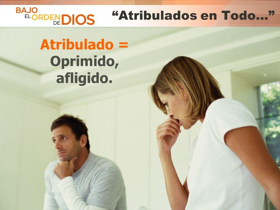 © 2013 Todos los derechos reservados ® Bajo el Orden de Dios es una marca registrada Atribulados en Todo… Atribulado = Oprimido, afligido.