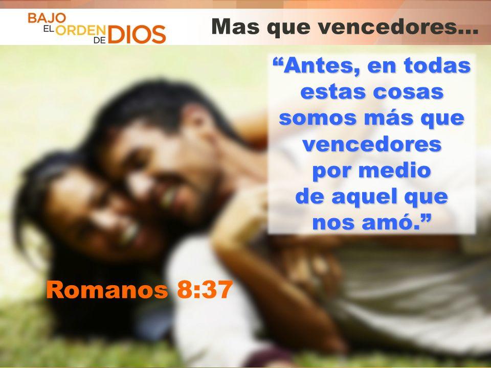 © 2013 Todos los derechos reservados ® Bajo el Orden de Dios es una marca registrada Mas que vencedores… Antes, en todas estas cosas somos más que ven
