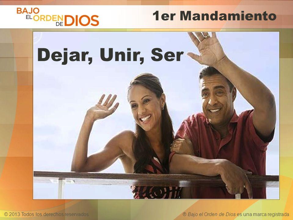 © 2013 Todos los derechos reservados ® Bajo el Orden de Dios es una marca registrada 1er Mandamiento Dejar, Unir, Ser