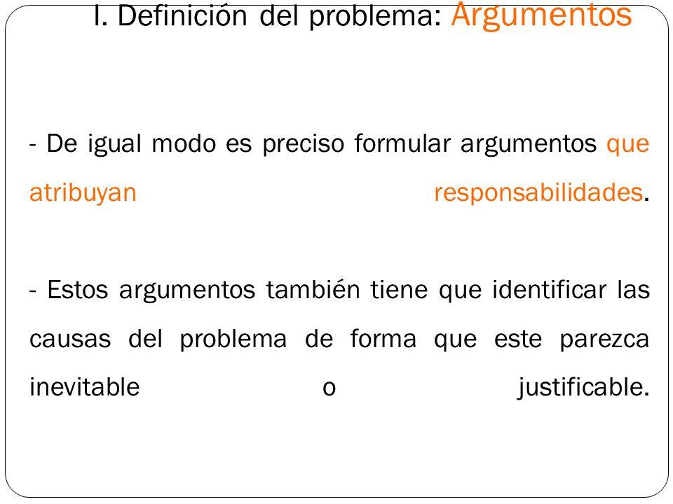 I. Definición del problema: Argumentos - De igual modo es preciso formular argumentos que atribuyan responsabilidades. - Estos argumentos también tien