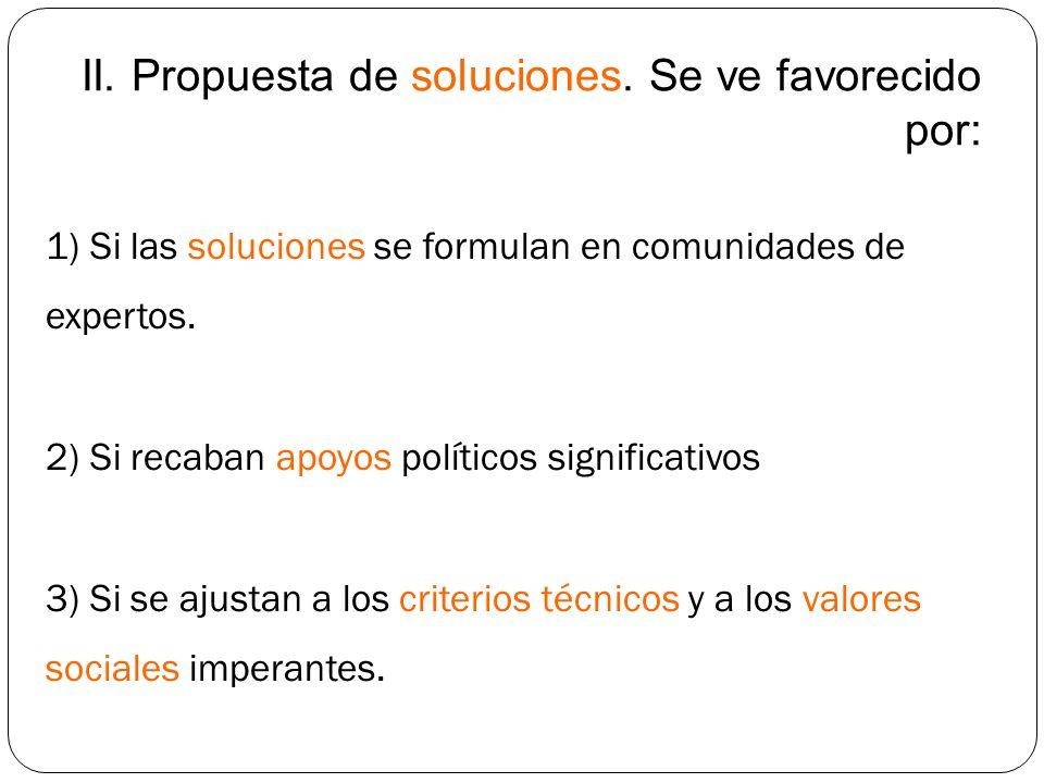 II. Propuesta de soluciones. Se ve favorecido por: 1) Si las soluciones se formulan en comunidades de expertos. 2) Si recaban apoyos políticos signifi