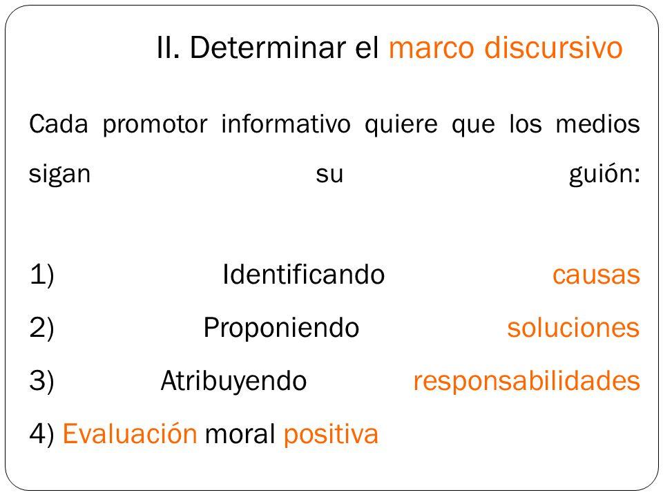 II. Determinar el marco discursivo Cada promotor informativo quiere que los medios sigan su guión: 1) Identificando causas 2) Proponiendo soluciones 3