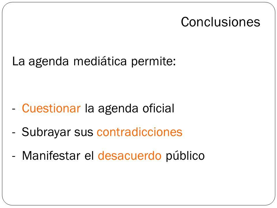 Conclusiones La agenda mediática permite: - Cuestionar la agenda oficial - Subrayar sus contradicciones - Manifestar el desacuerdo público