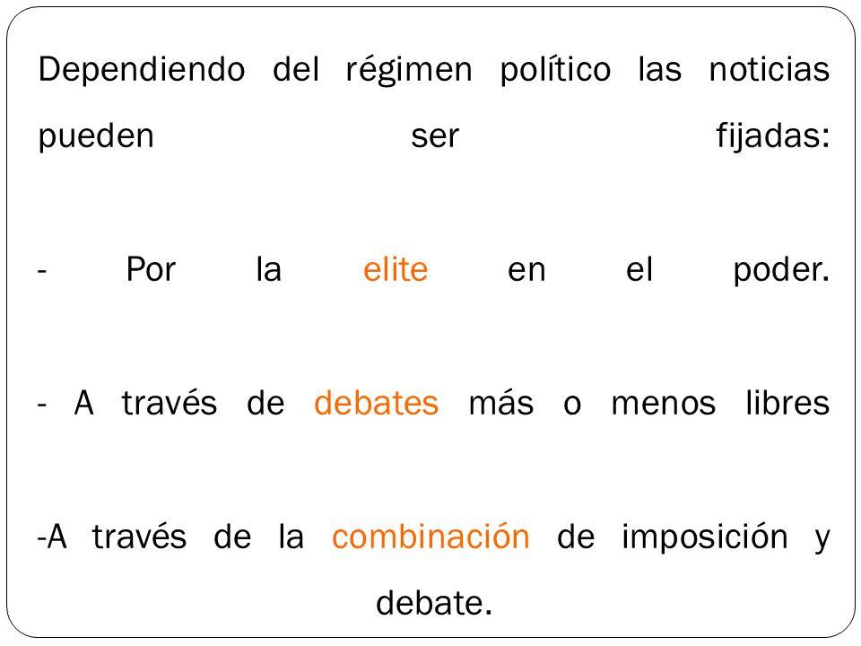 Dependiendo del régimen político las noticias pueden ser fijadas: - Por la elite en el poder. - A través de debates más o menos libres -A través de la
