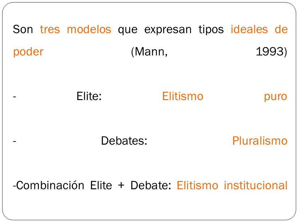 Son tres modelos que expresan tipos ideales de poder (Mann, 1993) - Elite: Elitismo puro - Debates: Pluralismo -Combinación Elite + Debate: Elitismo i