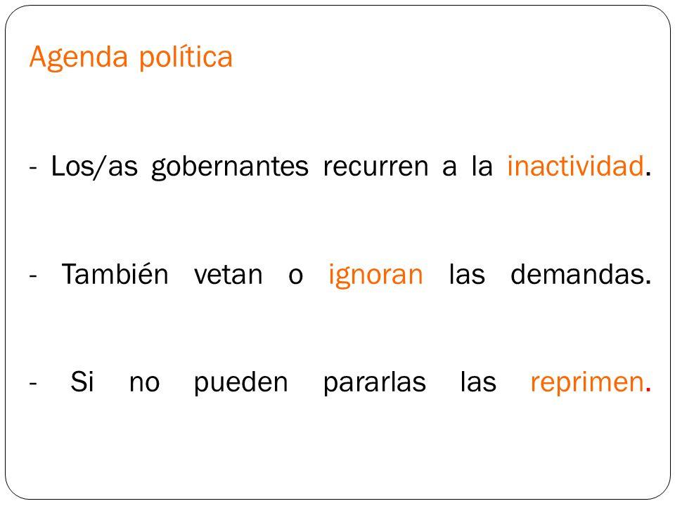 Agenda política - Los/as gobernantes recurren a la inactividad. - También vetan o ignoran las demandas. - Si no pueden pararlas las reprimen.