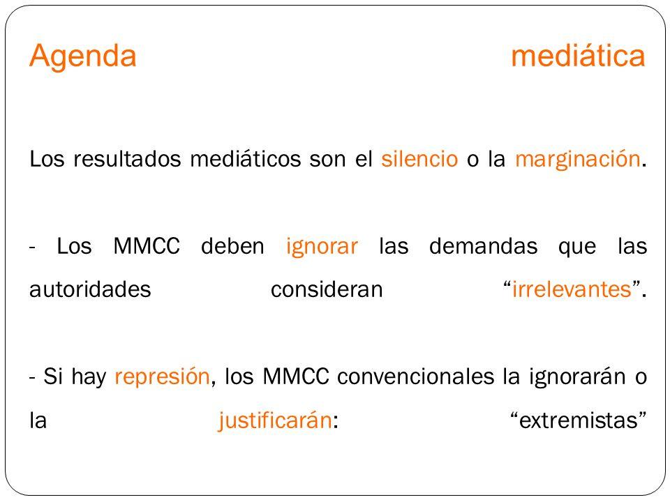 Agenda mediática Los resultados mediáticos son el silencio o la marginación. - Los MMCC deben ignorar las demandas que las autoridades consideran irre