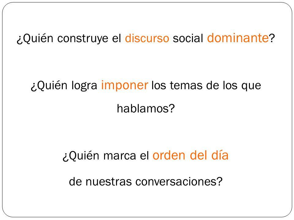 ¿Quién construye el discurso social dominante ? ¿Quién logra imponer los temas de los que hablamos? ¿Quién marca el orden del día de nuestras conversa