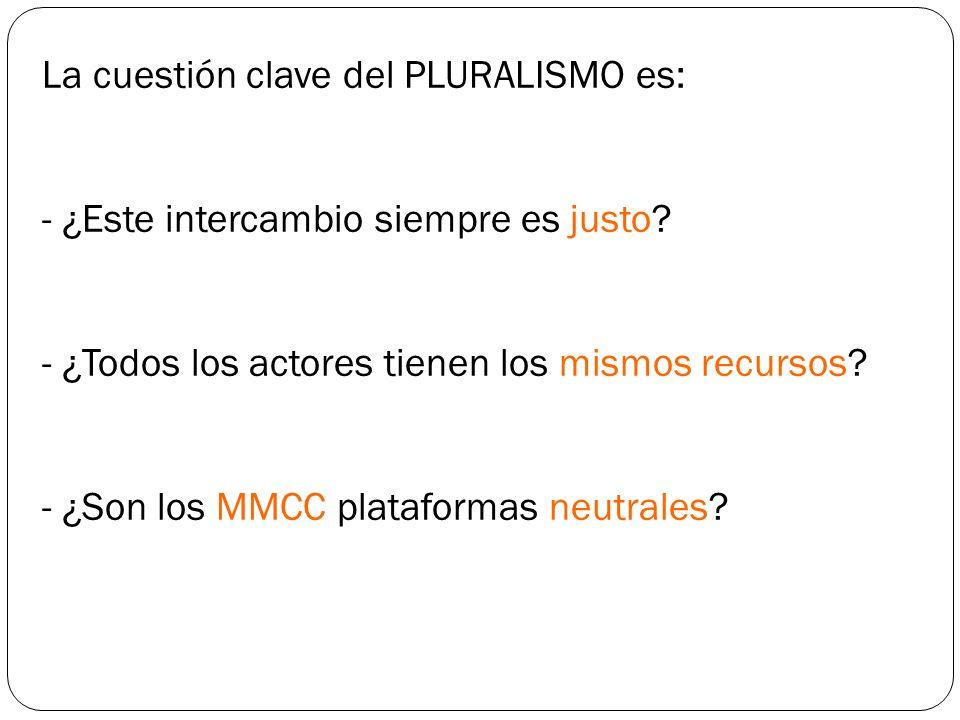 La cuestión clave del PLURALISMO es: - ¿Este intercambio siempre es justo? - ¿Todos los actores tienen los mismos recursos? - ¿Son los MMCC plataforma