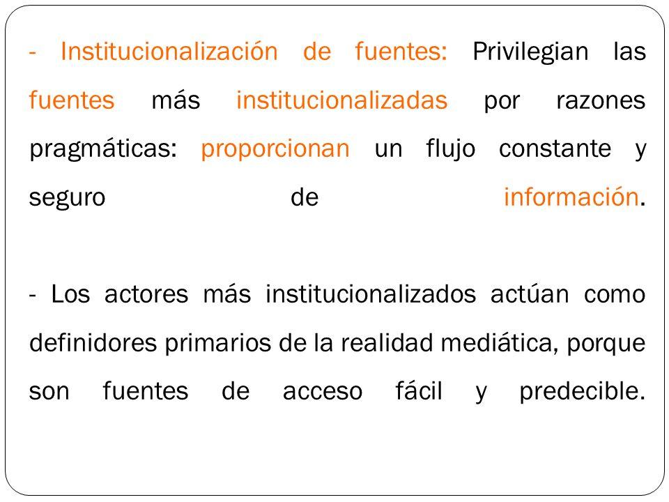 - Institucionalización de fuentes: Privilegian las fuentes más institucionalizadas por razones pragmáticas: proporcionan un flujo constante y seguro d